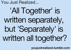 You Just Realized... 'All Together' is written separately, but 'Separately' is written all together? ✰