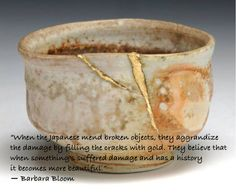 """""""When the Japanese mend broken objects, they aggrandize the damage by filling the cracks with gold. They believe that when something's suffered damage and has a history it becomes more beautiful.""""   ― Barbara Bloom"""