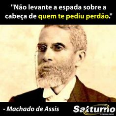 """""""Não levante a espada sobre a cabeça de quem te pediu perdão."""" - Machado de Assis #satturno - http://www.satturno.com.br"""