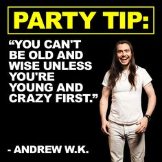 PARTY TIP: You can't be old and wise unless you're young and crazy first.