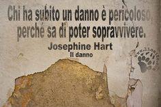"""""""Chi ha subito un danno è pericoloso, perché sa di poter sopravvivere."""" Josephine Hart – Il danno #JosephineHart, #fotocitazioni,"""