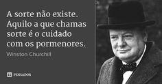 A sorte não existe. Aquilo a que chamas sorte é o cuidado com os pormenores. — Winston Churchill
