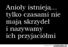 ANIOŁY ISTNIEJĄ ... TYLKO CZASAMI NIE MAJĄ SKRZYDEŁ I NAZYWAMY ICH PRZYJACIÓŁMI. Daily Quotes, True Quotes, More Words, Motto, Quotations, Texts, Poems, Inspirational Quotes, Wisdom