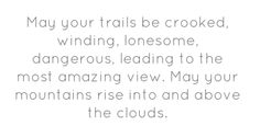 May your trails be crooked, winding, lonesome, dangerous, leading to...