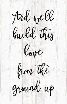 """Love quote idea - love song- """"And we'll build this love from the ground up."""" Dan + Shay {Courtesy of Etsy}"""