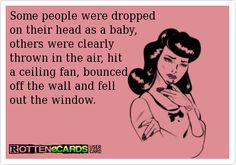Some people were dropped on their head as a baby others were clearly thrown in the air, hit a ceiling fan, bounced off the wall and fell out the window.