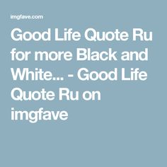 Good Life Quote Ru for more Black and White... - Good Life Quote Ru on imgfave