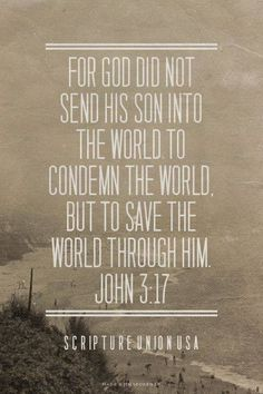 """societykillscreativity:  John 3:16-18 ESV """"For God so loved the world, that he gave his only Son, that whoever believes in him should not perish but have eternal life. For God did not send his Son into the world to condemn the world, but in order that the world might be saved through him. Whoever believes in him is not condemned, but whoever does not believe is condemned already, because he has not believed in the name of the only Son of God."""