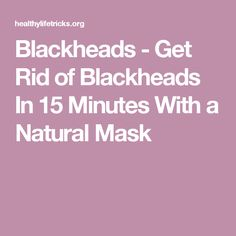 Blackheads - Get Rid of Blackheads In 15 Minutes With a Natural Mask