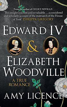 Edward IV & Elizabeth Woodville: A True Romance by Amy Li...