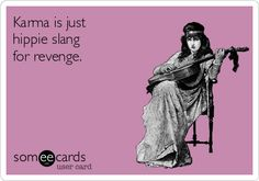 Karma is just hippie slang for revenge.