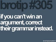 Not going to lie- I've done this before......and still won the argument.