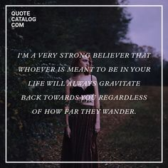 """I'm a very strong believer that whoever is meant to be in your life will always gravitate back towards you regardless of how far they wander."""