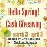 Hello Spring! Cash Giveaway hosted by Diva Fabulosa and The Freebie Junkie ~ This giveaway will end on April 21, 2012 @ 11:59PM (EST). Open to residents WORLDWIDE; 18+. Winner must have a PayPal account in order to claim the cash prize. Winners will be notified via email after the giveaway has ended.    If a Winner has not contacted us within 48 hours, a new winner will be drawn.