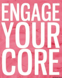 Engage Your Core. Everyday. All day. Don't forget!!!!!
