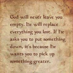 God will never leave you empty. He will replace everything you lost. If he asks you to put something down, it's because he wants you to pick up something greater. #quotes #motivation #inspiration #God