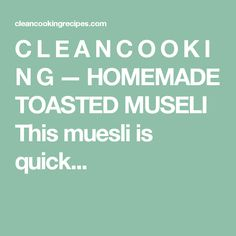 C L E A N C O O K I N G — HOMEMADE TOASTED MUSELI This muesli is quick...