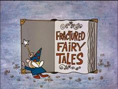 Fractured Fairy Tales, from Rocky and Bullwinkle. Classics.