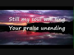 Bless the Lord O my Soul, by Matt Redmon- There is a God, and He loves you above measure, give Him your heart, your life, your all. Man will fail you, but He never will  :)