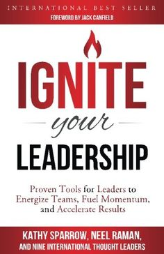 "Read ""Ignite Your Leadership"" by Kathy Sparrow available from Rakuten Kobo. In this book, eleven of Jack Canfield's prestigious Success Principles Trainers share proven tools to ignite your leader."