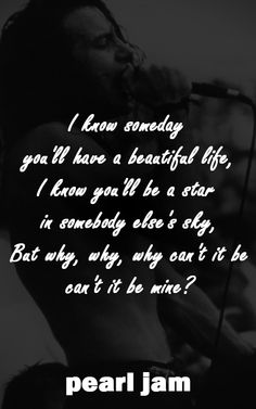 Pearl Jam / Eddie Vedder - Black   I know someday you'll have a beautiful life,  I know you'll be a star in somebody else's sky, But why, why, why can't it be, can't it be mine?