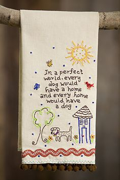From Natural Life-cute embroidered linen hand towel that says it best: In a perfect world, every dog would have a home, and every home would have a dog.  I found it at our local Hallmark store, you can get yours for your favorite dog lover (which may be you) from naturallife.net for $15.
