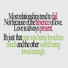 Most relationships tend to fail. Not because of the absence of love. Love is always present. It's just that one was being loved too much and the other wasn't being loved enough.