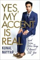 "Yes, my accent is real : and some other things I haven't told you by Kunal Nayyar. n the spirit of Mindy Kaling's bestseller ""Is Everyone Hanging Out Without Me?,"" a collection of humorous, autobiographical essays from Kunal Nayyar, best known as Raj on CBS's #1 hit comedy ""The Big Bang Theory."""