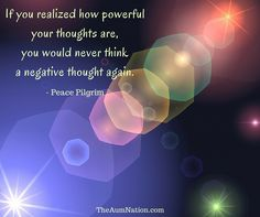 """If you realized how powerful your thoughts are, you would never think a negative thought again."" - Peace Pilgrim"