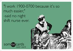 """I work 1900-0700 because it's so much easier,"" -said no night shift nurse ever."