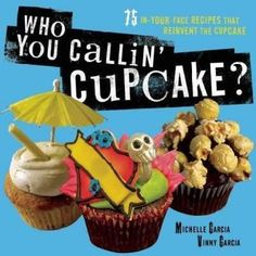 Who You Callin' Cupcake?: 75 In-Your-Face Recipes That Reinvent the Cupcake
