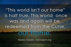"""""""It's sometimes said, """"This world is not our home."""" It's true, but only partially. This world—as it was originally—was our home. This world—as it one day will be, delivered from the Curse—will be our home. """"But according to his promise we are waiting for new heavens and a new earth in which righteousness dwells"""" (2 Peter 3:13)."""" Randy Alcorn"""