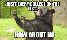 Bear this in mind (har) - You don't have to visit every single college on your interest list, but don't skip the visits altogether!