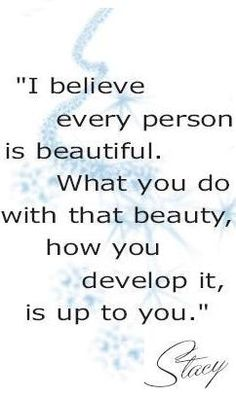 """""""I believe EVERY person is beautiful. What you do with your beauty, how you develop it, is up to you."""" Stacey London"""