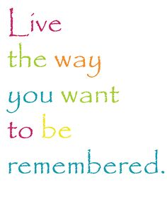 Inspirational quote and free printable on Capturing-Joy.com!  Live the way you want to be remembered!