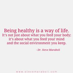 Yep!  Being healthy is a way of life. It's not just about what you feed your body; it's about what you feed your mind and the social environment you keep. - Steve Maraboli