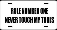 "1, Metal Sign, ""RULE NUMBER ONE NEVER TOUCH MY TOOLS"", Is A, Black, Vinyl, Computer Cut, Decal, Installed, on A, White Aluminum Metal Plate, 00207WP RULE NUMBER ONE NEVER TOUCH MY TOOLS ,,,,shipped Usps,,,, by ASTRODEALS, http://www.amazon.com/dp/B00FRL3V8U/ref=cm_sw_r_pi_dp_Z1YAsb1HTK5N2"