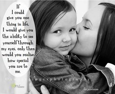 If I could give you one thing in life, I would give you the ability to see yourself through my eyes, only then would you realize how special you are to me. <3 Joy of Mom <3  Please visit us for lots of beautiful family quotes!!