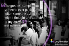 """""""The greatest compliment someone ever paid me was when someone asked me what I thought and attended to my answers"""" Henry David Thoreau  #PositivePsychology #EmotionalIntelligence http://langleygroup.com.au"""
