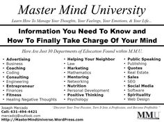 Master Mind University has a total of 117 Departments of Education. Here is an example list of 30 departments for you where you can learn valuable information when it comes to improving the quality of your thoughts and the quality of your life.