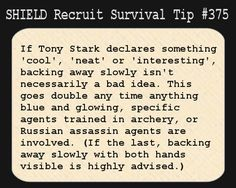 S.H.I.E.L.D. Recruit Survival Tip #375:If Tony Stark declares something 'cool', 'neat' or 'interesting', backing away slowly isn't necessarily a bad idea. This goes double any time anything blue and glowing, specific agents trained in archery, or Russian assassin agents are involved. (If the last, backing away slowly with both hands visible is highly advised.) [Submitted by hotrodngold]