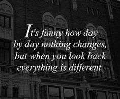 """It's funny how day by day, nothing changes ... but, when you look back, everything is different !"""