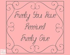 Freely you have received...