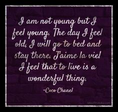 I am not young but I feel young. The day I feel old, I will go to bed and stay there. J'aime la vie! I feel that to live is a wonderful thing. - Coco Chanel Quotes