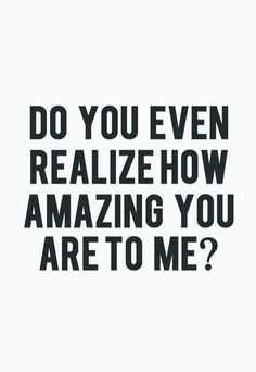 Do you even realize how amazing you are to me? #Quote #Amazing