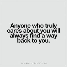 Live Life Happy: Anyone Who Truly Cares About You Will Always Find A Way  Back To You.   Unknown Tagged With: Faith , Love , Patience , Relationships  , Truth