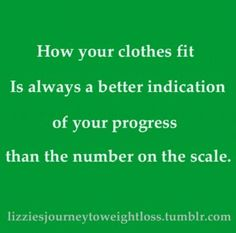 how your clothes fit is always a better indication of your progress than the number on the scale