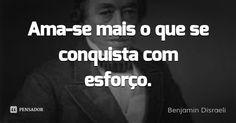 Ama-se mais o que se conquista com esforço. — Benjamin Disraeli