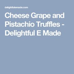Cheese Grape and Pistachio Truffles - Delightful E Made