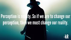 Perception Is Reality. So if we are to change our perception, then we must change our reality.